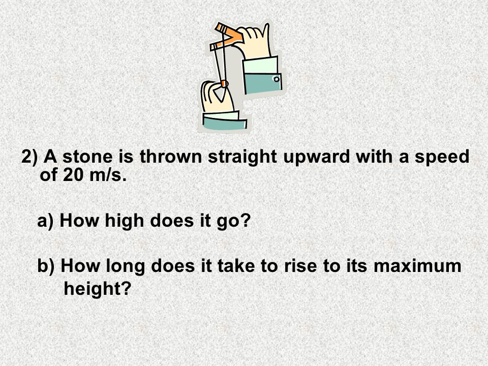 2) A stone is thrown straight upward with a speed of 20 m/s.