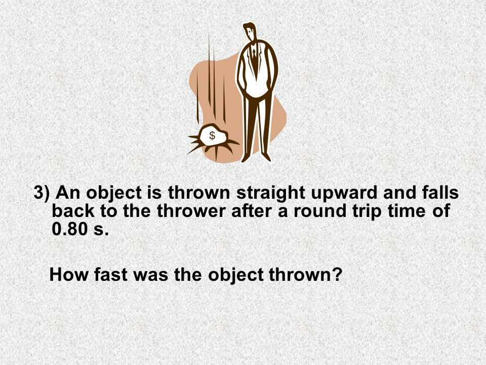 3) An object is thrown straight upward and falls back to the thrower after a round trip time of 0.80 s.