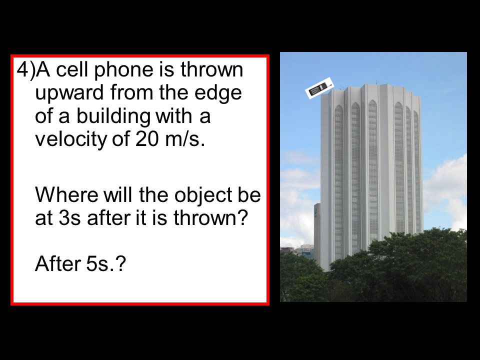 4)A cell phone is thrown upward from the edge of a building with a velocity of 20 m/s.