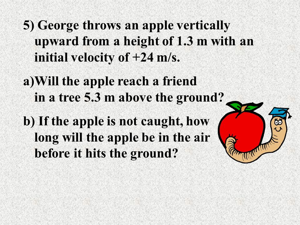 5) George throws an apple vertically upward from a height of 1