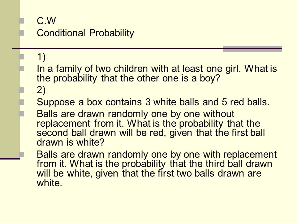 C.W Conditional Probability. 1) In a family of two children with at least one girl. What is the probability that the other one is a boy