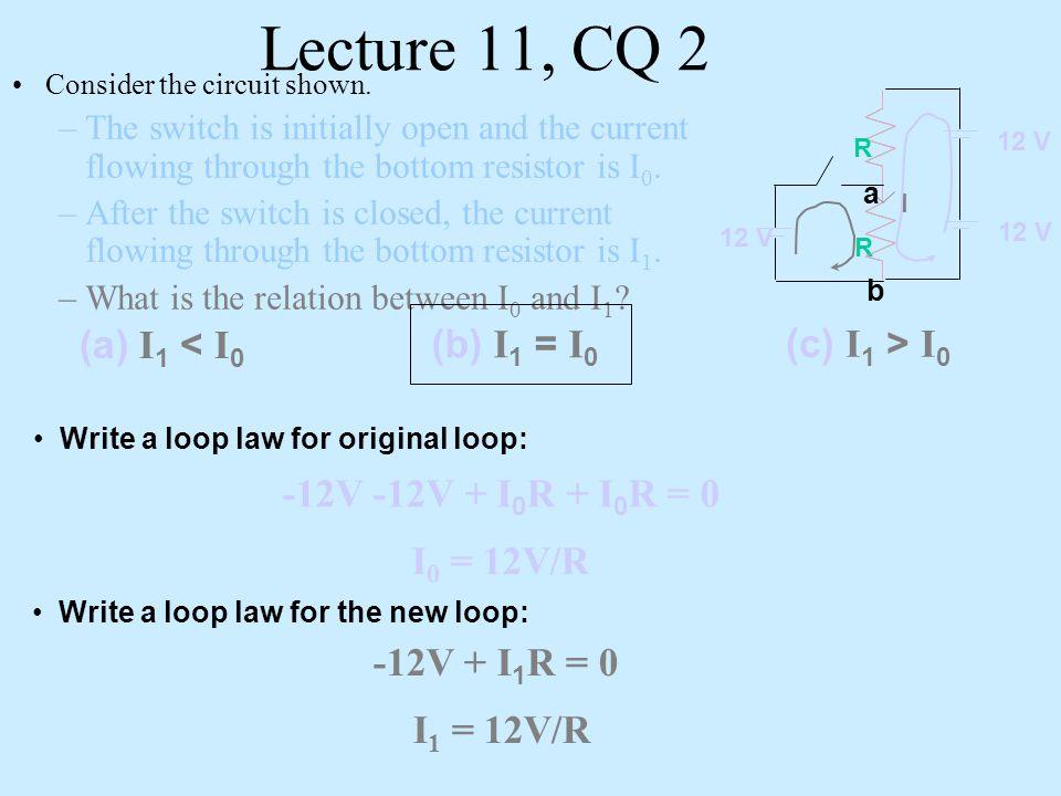 Lecture 11, CQ 2 -12V -12V + I0R + I0R = 0 I0 = 12V/R -12V + I1R = 0