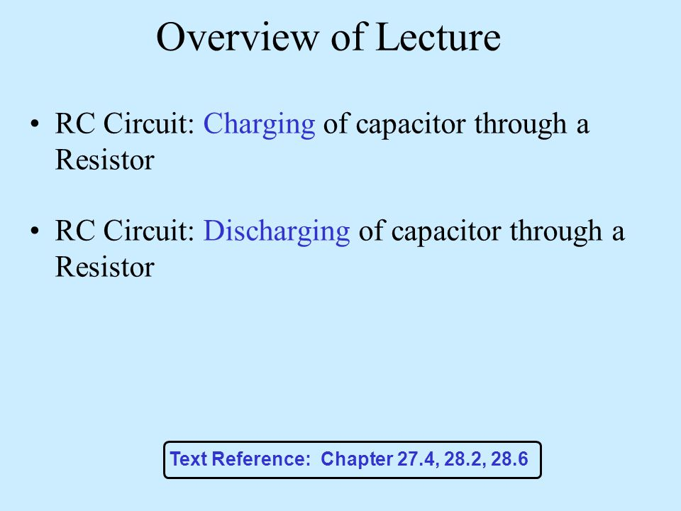 Overview of Lecture RC Circuit: Charging of capacitor through a Resistor. RC Circuit: Discharging of capacitor through a Resistor.