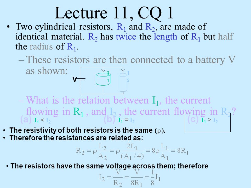 Lecture 11, CQ 1 Two cylindrical resistors, R1 and R2, are made of identical material. R2 has twice the length of R1 but half the radius of R1.