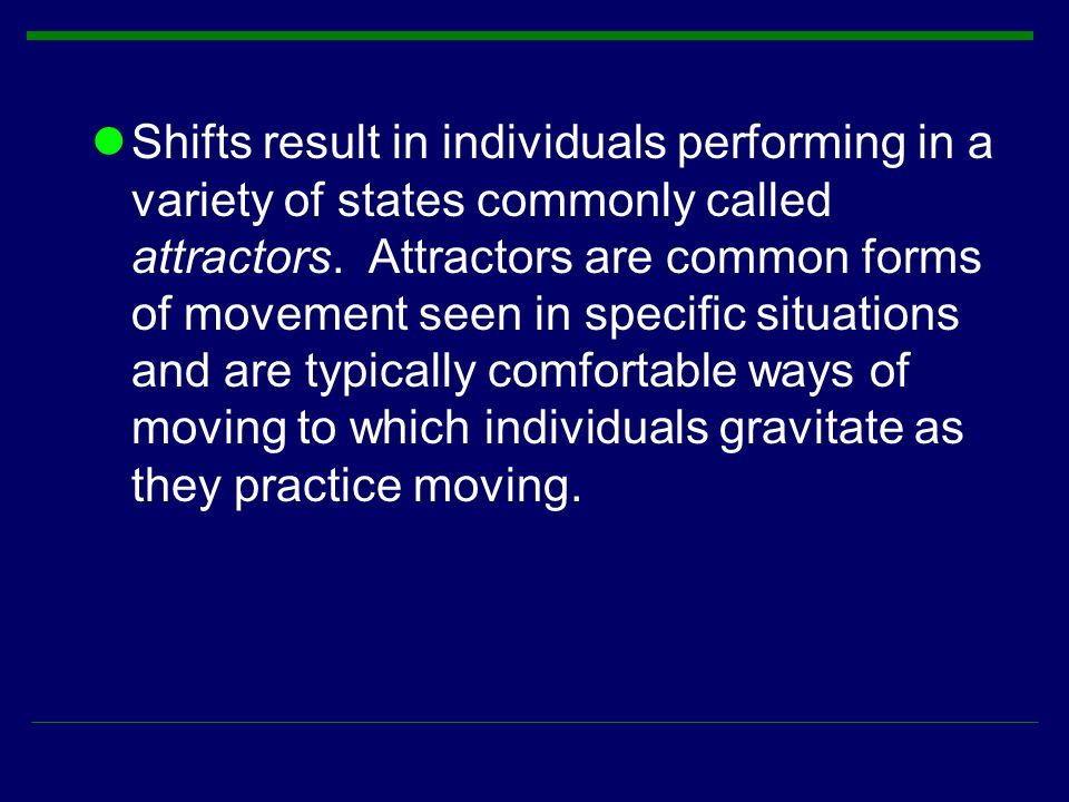Shifts result in individuals performing in a variety of states commonly called attractors.
