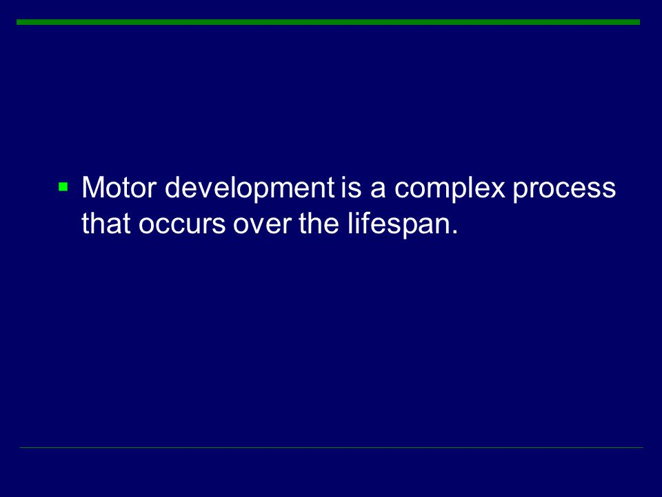 Motor development is a complex process that occurs over the lifespan.