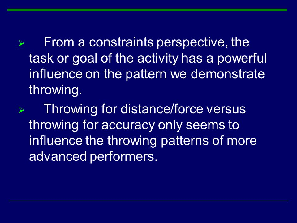 From a constraints perspective, the task or goal of the activity has a powerful influence on the pattern we demonstrate throwing.