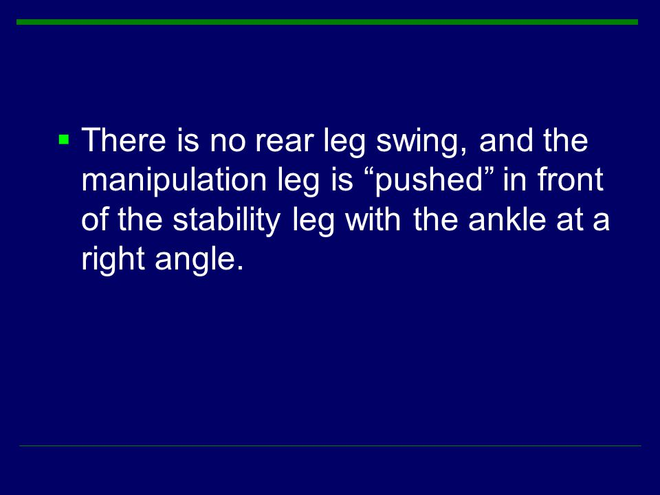 There is no rear leg swing, and the manipulation leg is pushed in front of the stability leg with the ankle at a right angle.