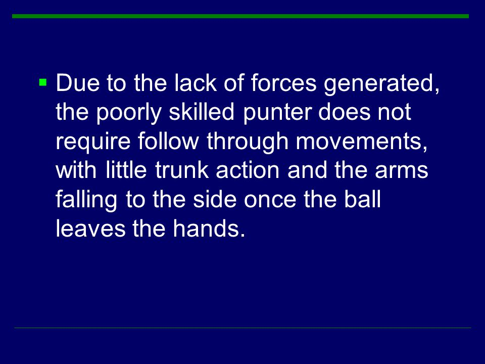 Due to the lack of forces generated, the poorly skilled punter does not require follow through movements, with little trunk action and the arms falling to the side once the ball leaves the hands.