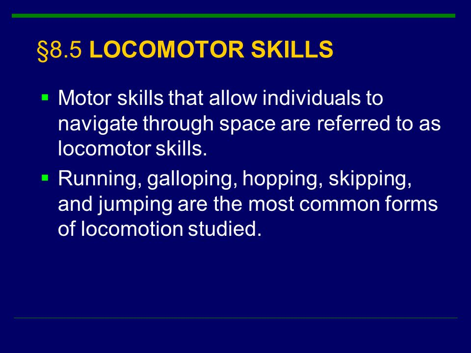 §8.5 LOCOMOTOR SKILLS Motor skills that allow individuals to navigate through space are referred to as locomotor skills.