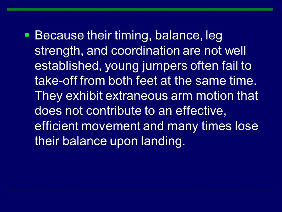 Because their timing, balance, leg strength, and coordination are not well established, young jumpers often fail to take-off from both feet at the same time.