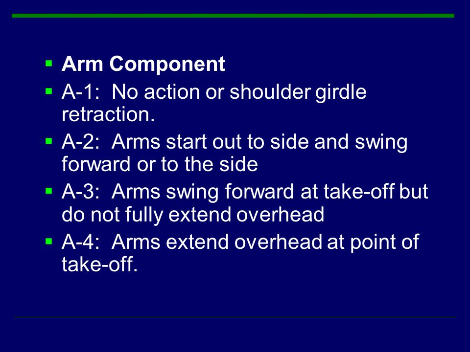 Arm Component A-1: No action or shoulder girdle retraction. A-2: Arms start out to side and swing forward or to the side.