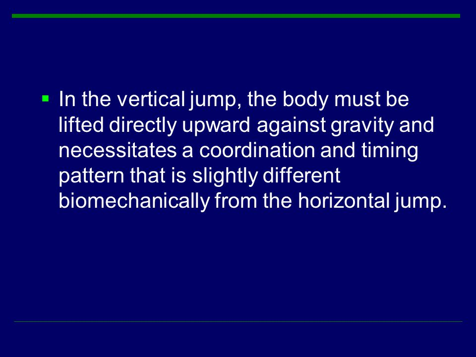 In the vertical jump, the body must be lifted directly upward against gravity and necessitates a coordination and timing pattern that is slightly different biomechanically from the horizontal jump.