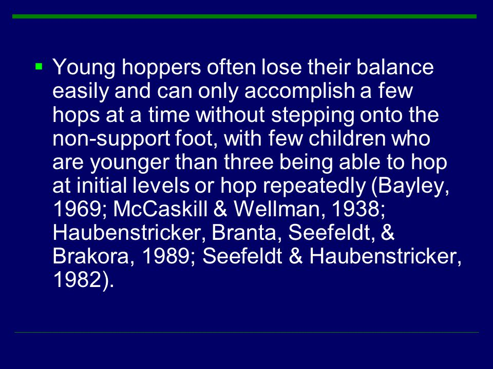 Young hoppers often lose their balance easily and can only accomplish a few hops at a time without stepping onto the non-support foot, with few children who are younger than three being able to hop at initial levels or hop repeatedly (Bayley, 1969; McCaskill & Wellman, 1938; Haubenstricker, Branta, Seefeldt, & Brakora, 1989; Seefeldt & Haubenstricker, 1982).