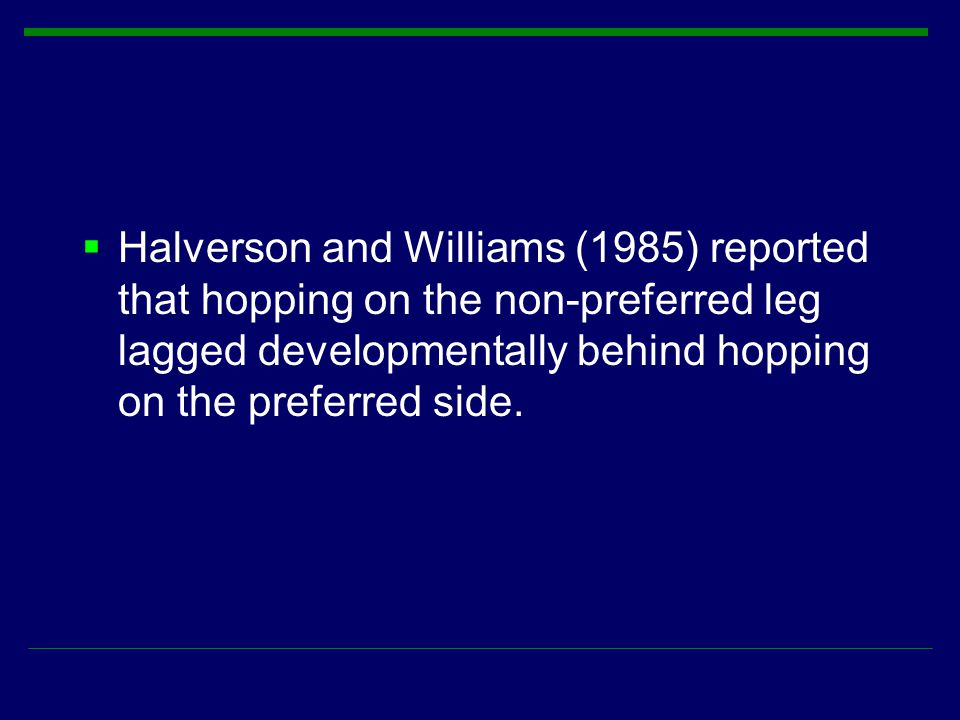 Halverson and Williams (1985) reported that hopping on the non-preferred leg lagged developmentally behind hopping on the preferred side.