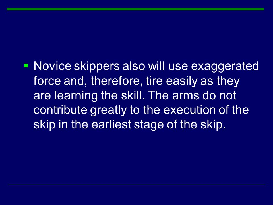 Novice skippers also will use exaggerated force and, therefore, tire easily as they are learning the skill.