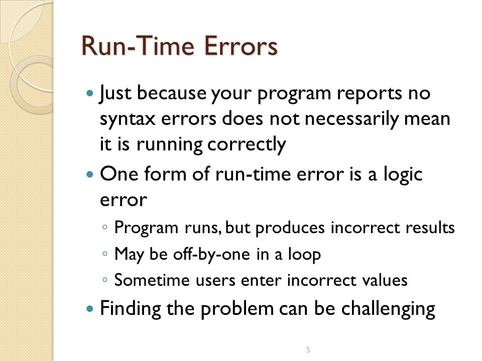Run-Time Errors Just because your program reports no syntax errors does not necessarily mean it is running correctly.