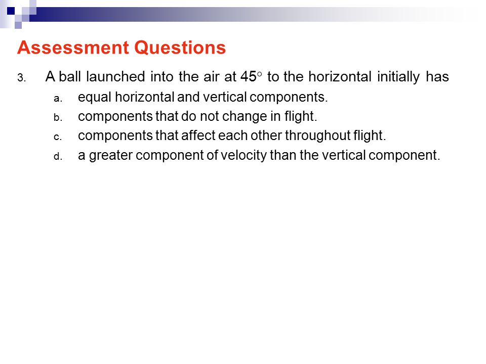 Assessment Questions A ball launched into the air at 45° to the horizontal initially has. equal horizontal and vertical components.