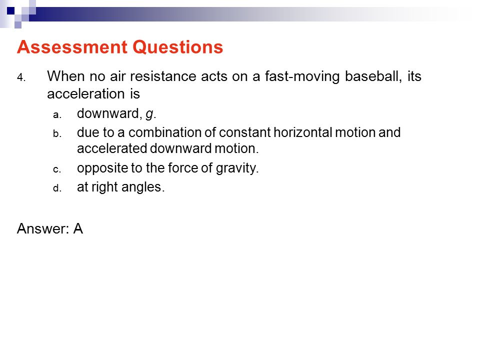 Assessment Questions When no air resistance acts on a fast-moving baseball, its acceleration is. downward, g.