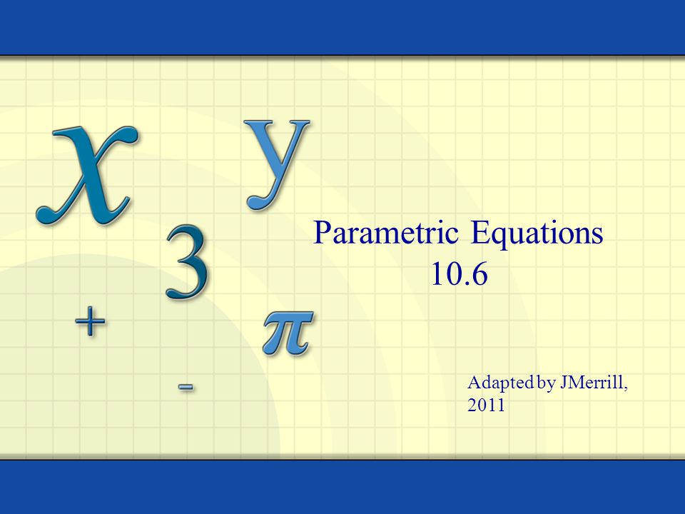 Parametric Equations 10.6 Adapted by JMerrill, 2011
