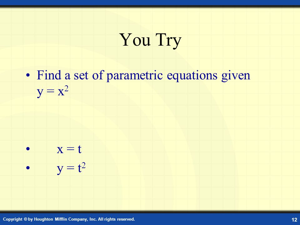 You Try Find a set of parametric equations given y = x2 x = t y = t2