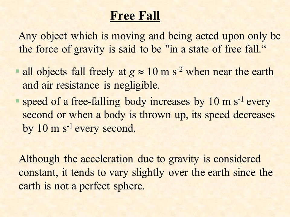 Free Fall Any object which is moving and being acted upon only be the force of gravity is said to be in a state of free fall.