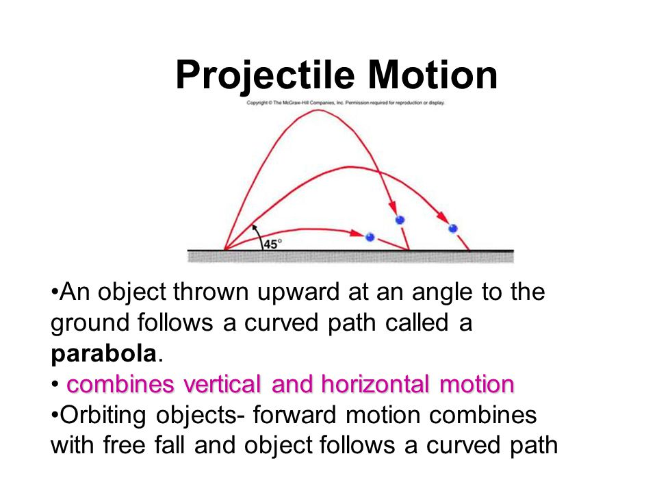 Projectile Motion An object thrown upward at an angle to the ground follows a curved path called a parabola.