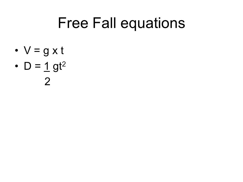 Free Fall equations V = g x t D = 1 gt2 2