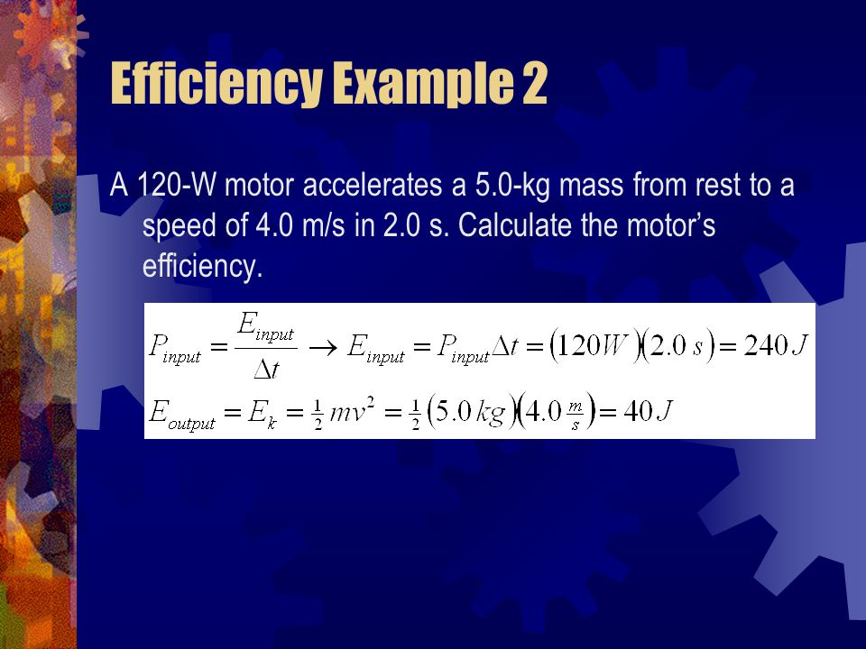 Efficiency Example 2 A 120-W motor accelerates a 5.0-kg mass from rest to a speed of 4.0 m/s in 2.0 s.