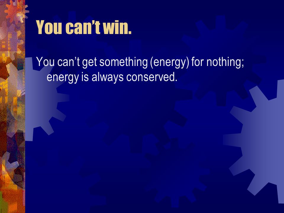 You can't win. You can't get something (energy) for nothing; energy is always conserved.