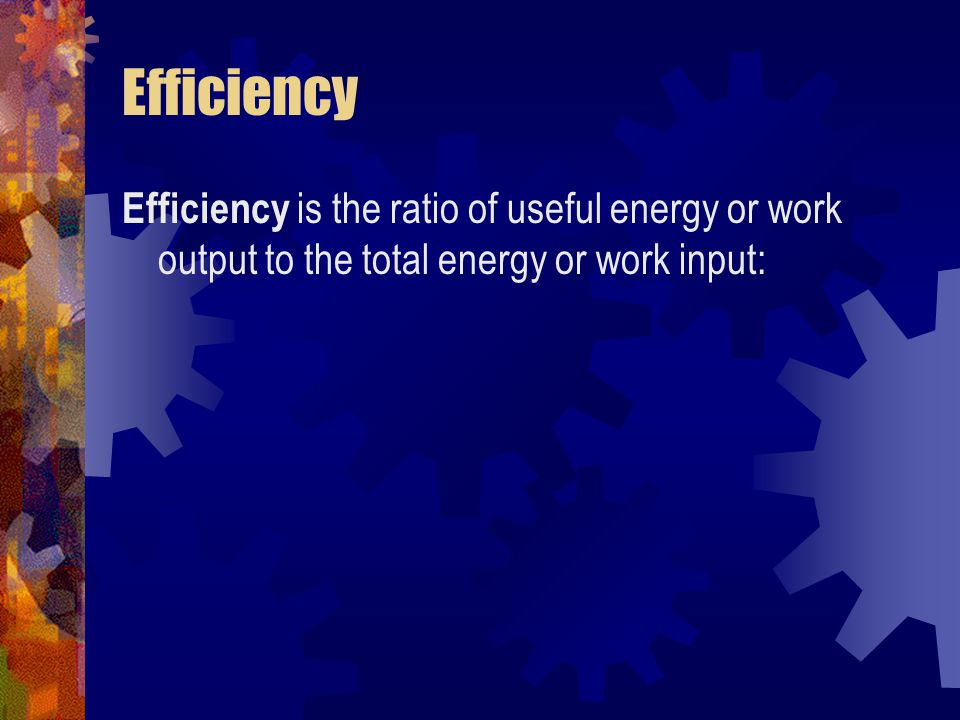 Efficiency Efficiency is the ratio of useful energy or work output to the total energy or work input: