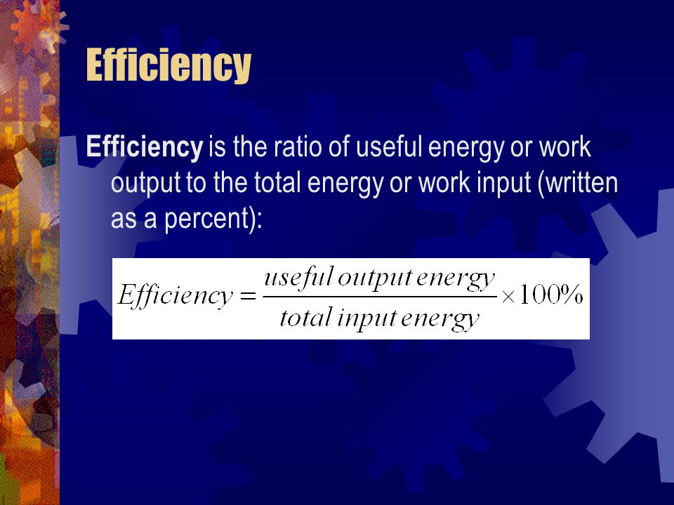 Efficiency Efficiency is the ratio of useful energy or work output to the total energy or work input (written as a percent):
