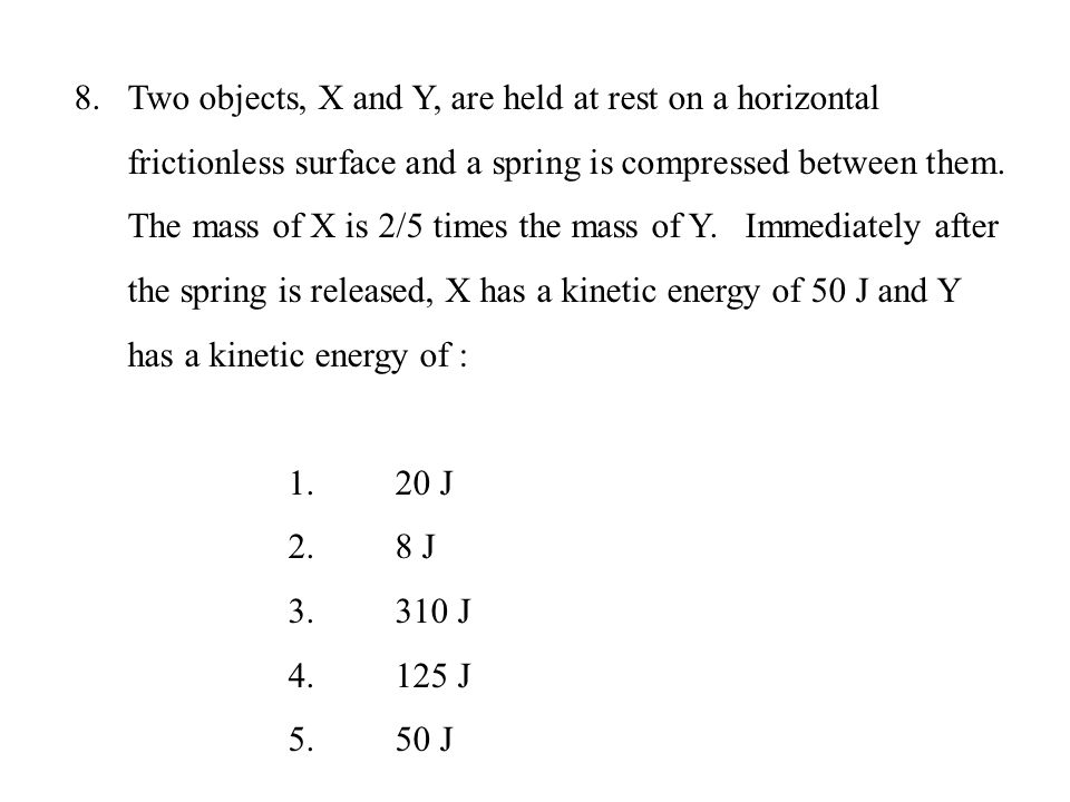 Two objects, X and Y, are held at rest on a horizontal frictionless surface and a spring is compressed between them. The mass of X is 2/5 times the mass of Y. Immediately after the spring is released, X has a kinetic energy of 50 J and Y has a kinetic energy of :