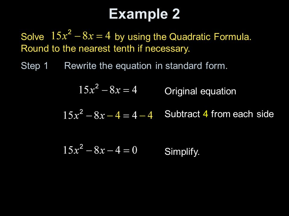 Example 2 Solve by using the Quadratic Formula. Round to the nearest tenth if necessary. Step 1 Rewrite the equation in standard form.