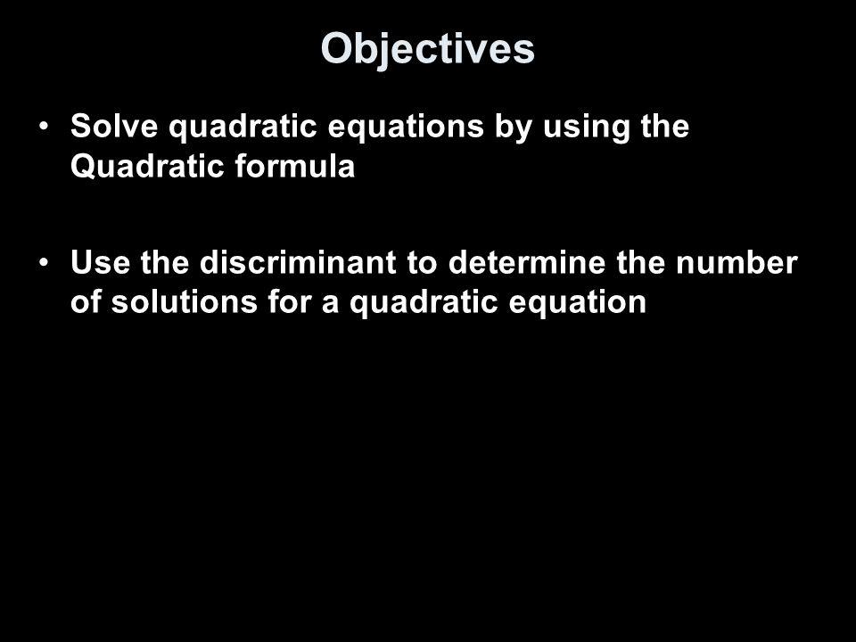 Objectives Solve quadratic equations by using the Quadratic formula
