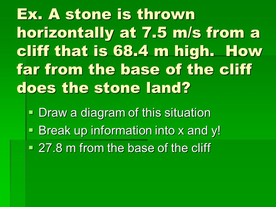 Ex. A stone is thrown horizontally at 7. 5 m/s from a cliff that is 68