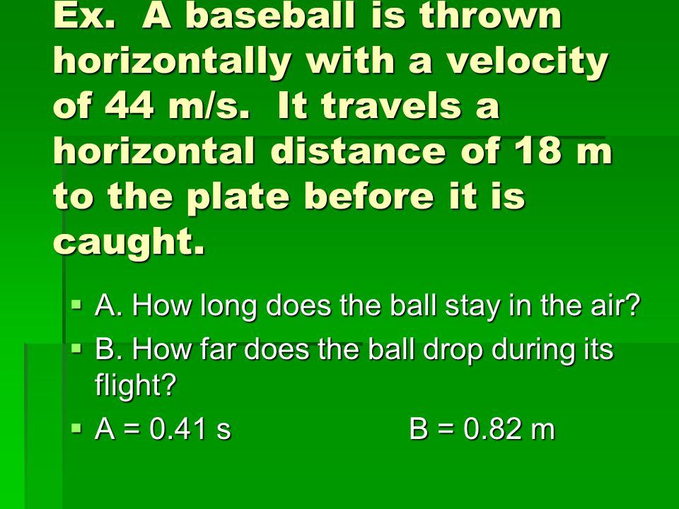 Ex. A baseball is thrown horizontally with a velocity of 44 m/s
