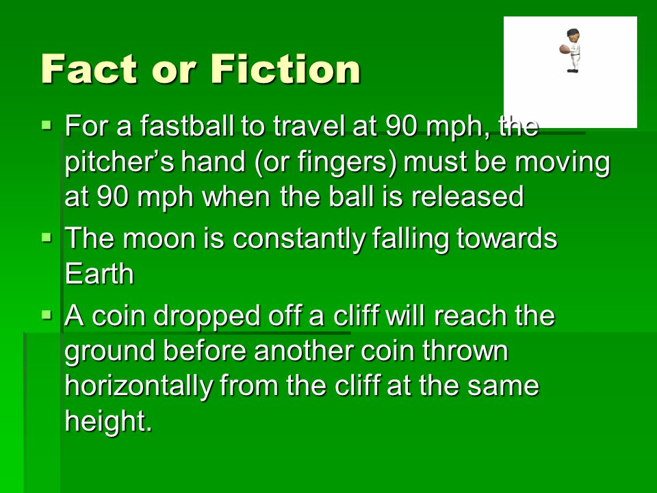 Fact or Fiction For a fastball to travel at 90 mph, the pitcher's hand (or fingers) must be moving at 90 mph when the ball is released.