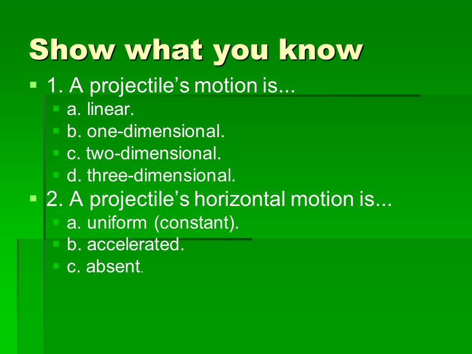 Show what you know 1. A projectile's motion is...