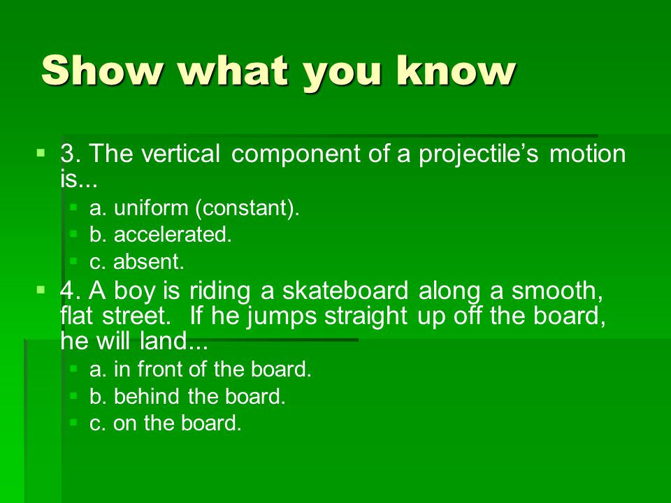 Show what you know 3. The vertical component of a projectile's motion is... a. uniform (constant).
