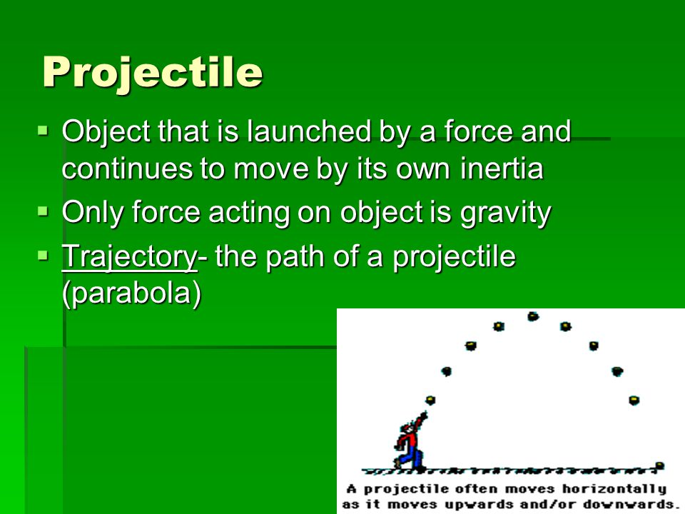 Projectile Object that is launched by a force and continues to move by its own inertia. Only force acting on object is gravity.