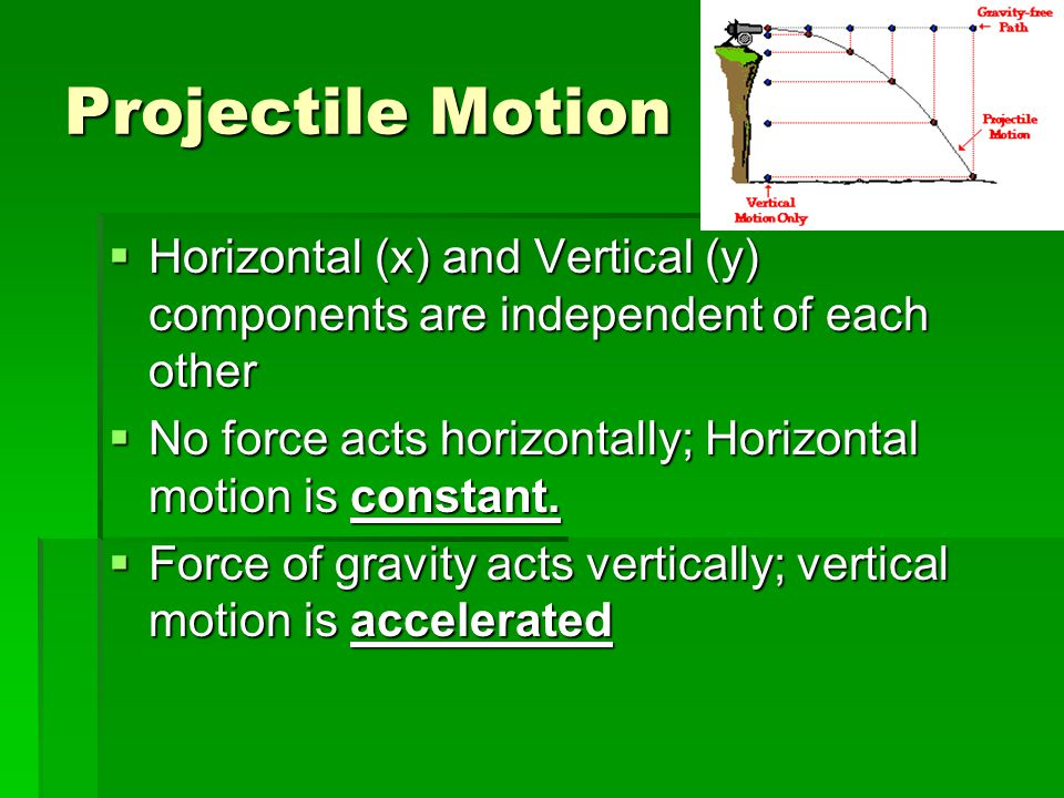 Projectile Motion Horizontal (x) and Vertical (y) components are independent of each other.