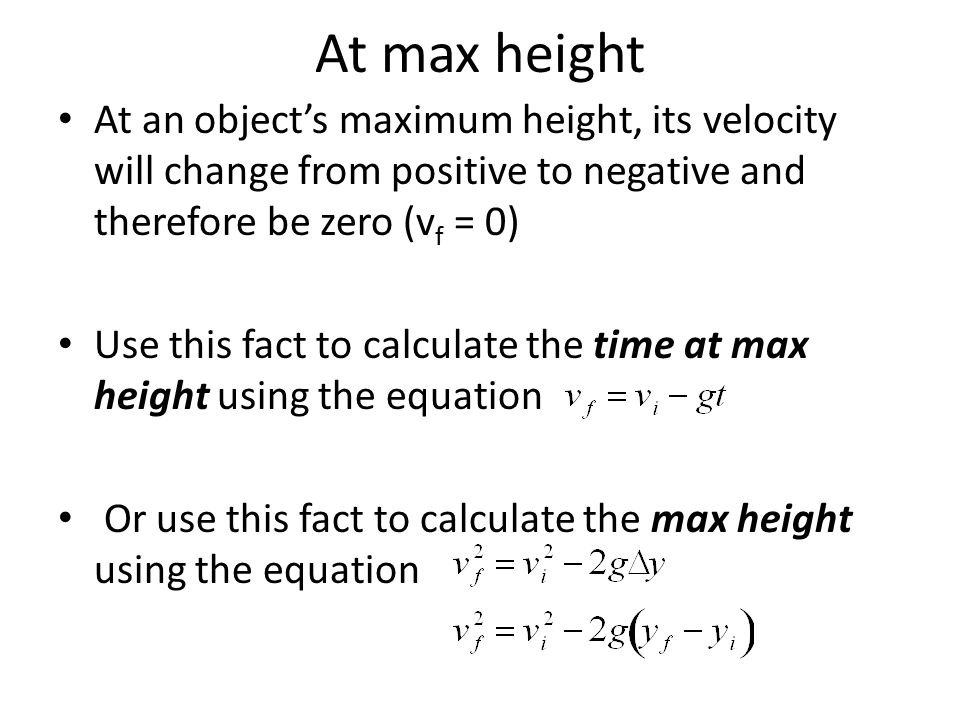 At max height At an object's maximum height, its velocity will change from positive to negative and therefore be zero (vf = 0)