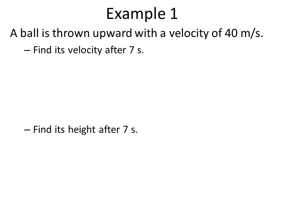 Example 1 A ball is thrown upward with a velocity of 40 m/s.