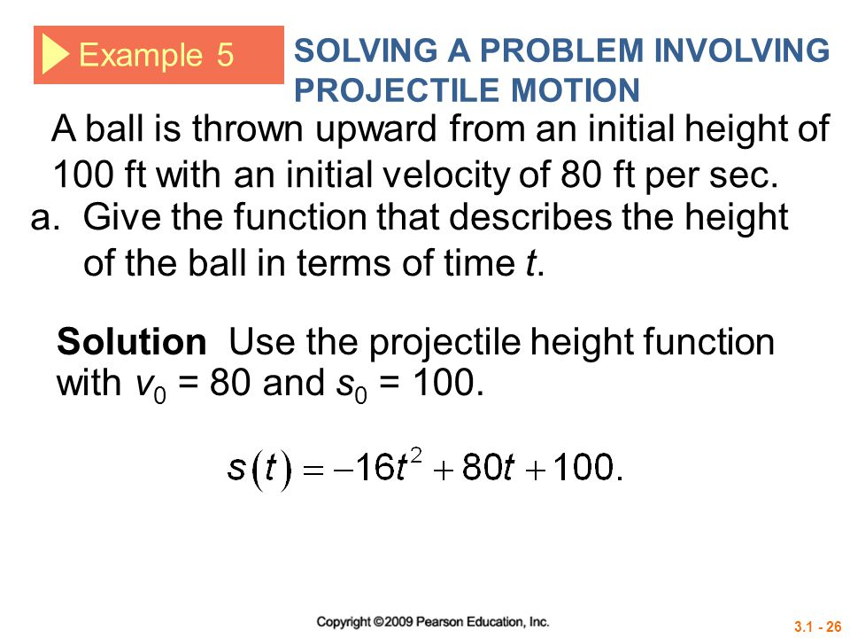 Solution Use the projectile height function with v0 = 80 and s0 = 100.