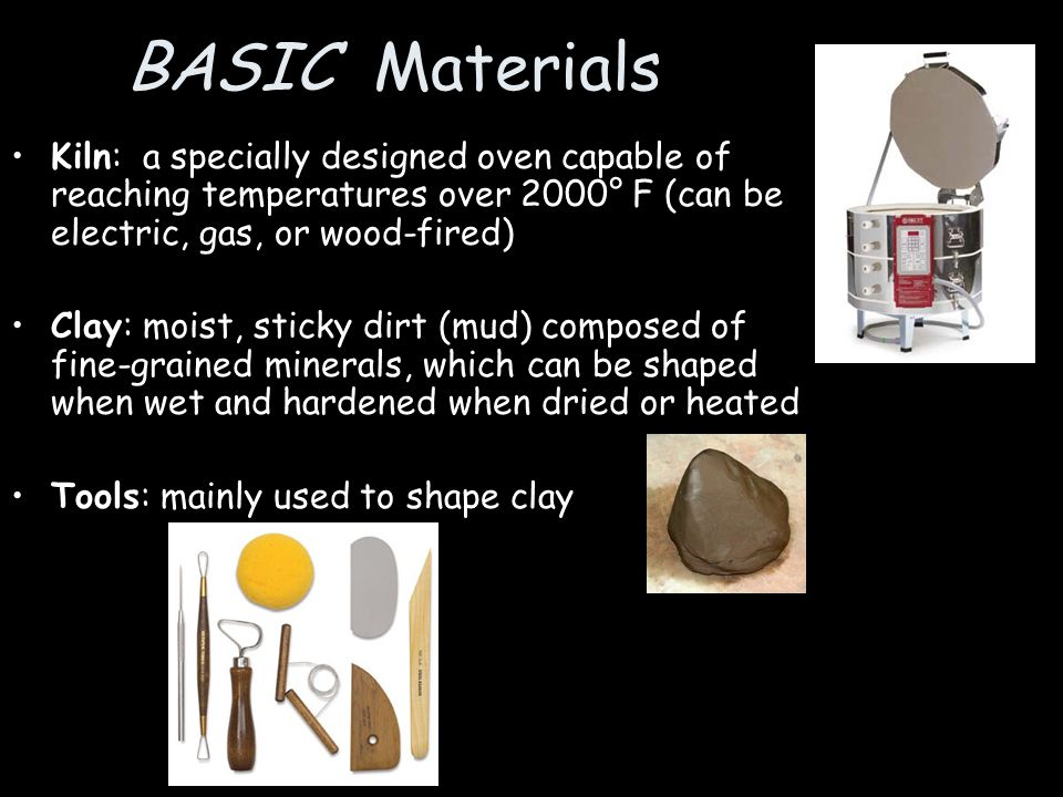 BASIC Materials Kiln: a specially designed oven capable of reaching temperatures over 2000° F (can be electric, gas, or wood-fired)