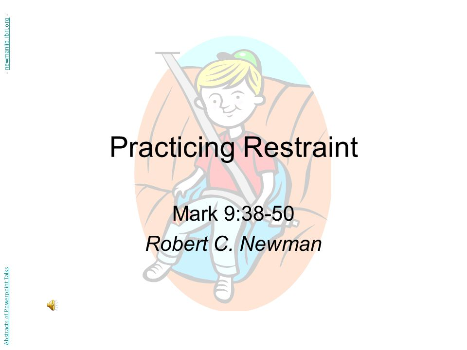 Practicing Restraint Mark 9:38-50 Robert C. Newman