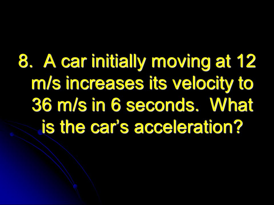 8. A car initially moving at 12 m/s increases its velocity to 36 m/s in 6 seconds.
