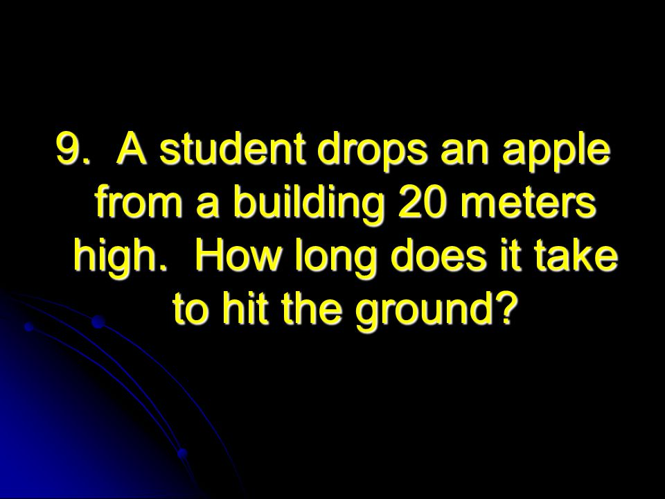 9. A student drops an apple from a building 20 meters high