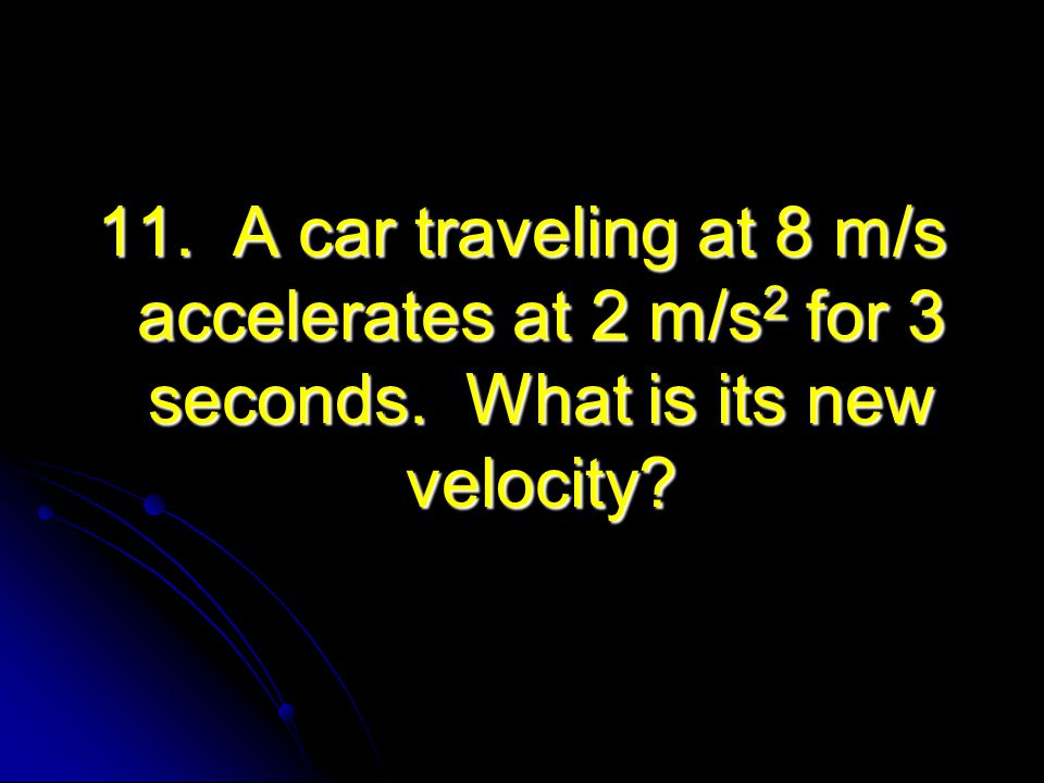11. A car traveling at 8 m/s accelerates at 2 m/s2 for 3 seconds